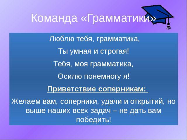Команда «Грамматики» Люблю тебя, грамматика, Ты умная и строгая! Тебя, моя гр...