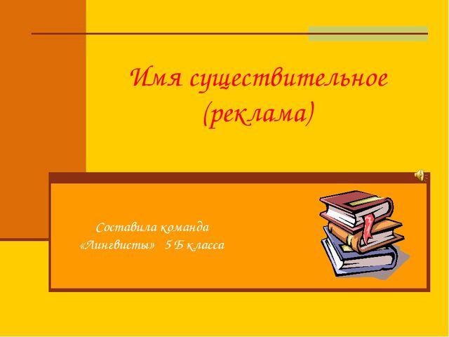 Имя существительное (реклама) Составила команда «Лингвисты» 5 Б класса
