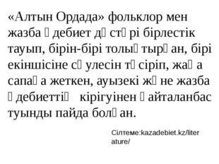 «Алтын Ордада» фольклор мен жазба әдебиет дәстүрі бірлестік тауып, бірін-бірі