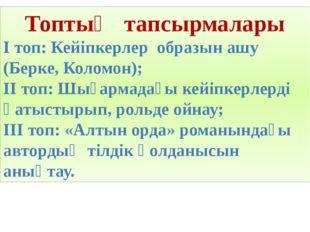 Топтың тапсырмалары І топ: Кейіпкерлер образын ашу (Берке, Коломон); ІІ топ: