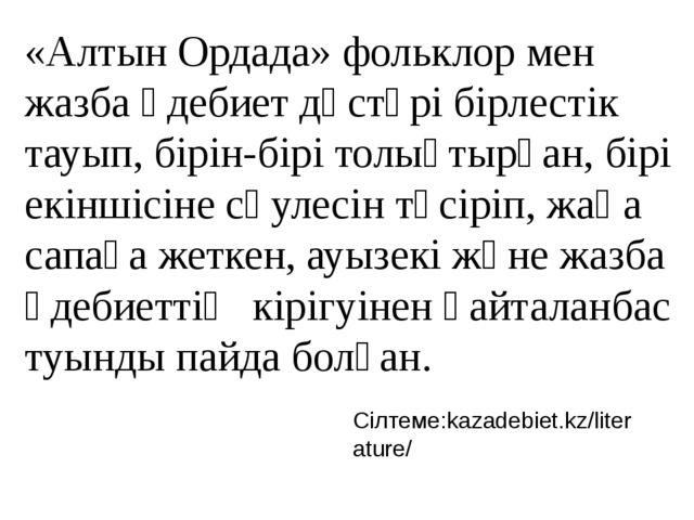 «Алтын Ордада» фольклор мен жазба әдебиет дәстүрі бірлестік тауып, бірін-бірі...