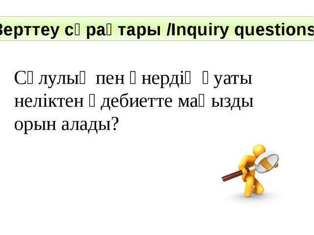 Зерттеу сұрақтары /Inquiry questions: Сұлулық пен өнердің қуаты неліктен әдеб...