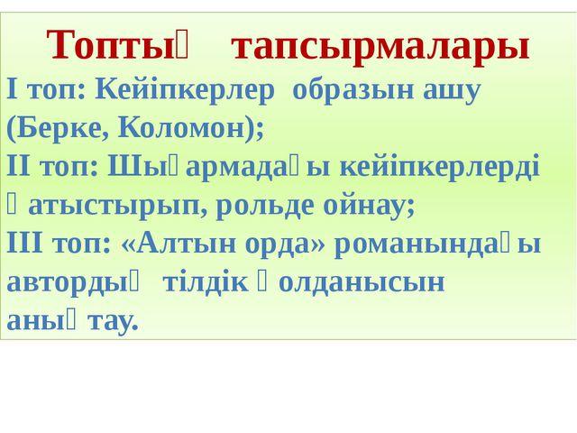 Топтың тапсырмалары І топ: Кейіпкерлер образын ашу (Берке, Коломон); ІІ топ:...