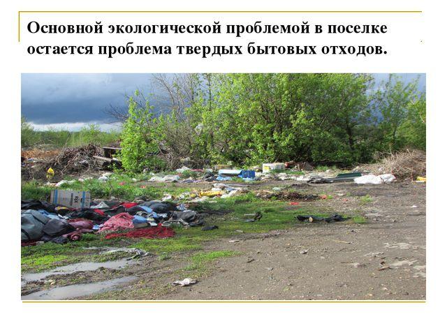 Основной экологической проблемой в поселке остается проблема твердых бытовых...