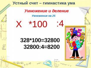 Устный счет – гимнастика ума Умножение и деление Деление на 25 Х :100 *4 325: