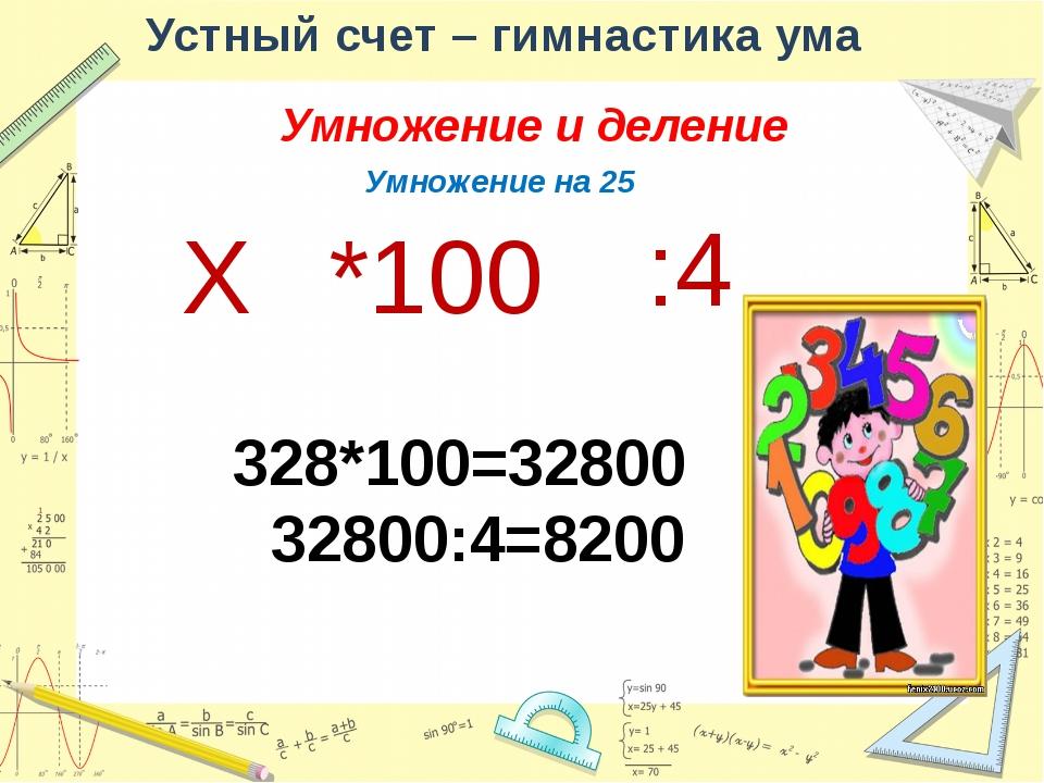 Устный счет – гимнастика ума Умножение и деление Деление на 25 Х :100 *4 325:...