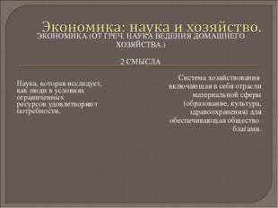 ЭКОНОМИКА (ОТ ГРЕЧ. НАУКА ВЕДЕНИЯ ДОМАШНЕГО ХОЗЯЙСТВА.) 2 СМЫСЛА Наука, котор