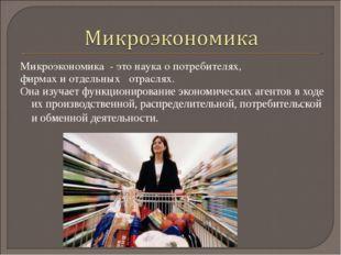 Микроэкономика - это наука о потребителях, фирмах и отдельных отраслях. Она и
