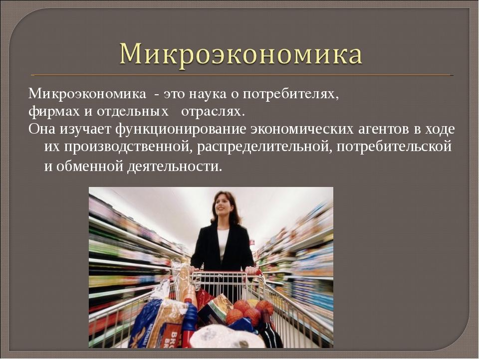 Микроэкономика - это наука о потребителях, фирмах и отдельных отраслях. Она и...