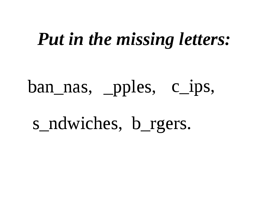Put in the missing letters: ban_nas, _pples, s_ndwiches, b_rgers. c_ips,