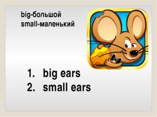 big-большой small-маленький big ears small ears
