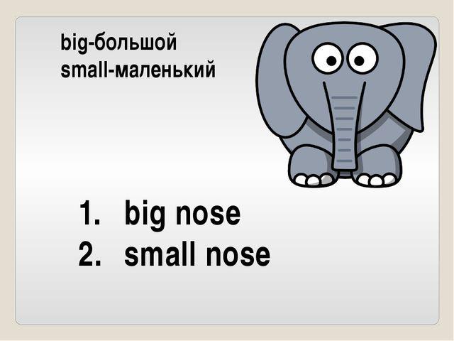 big-большой small-маленький big nose small nose