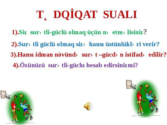 TƏDQİQAT SUALI 1).Siz surətli-güclü olmaq üçün nə etməlisiniz? 2).Surətli güc...