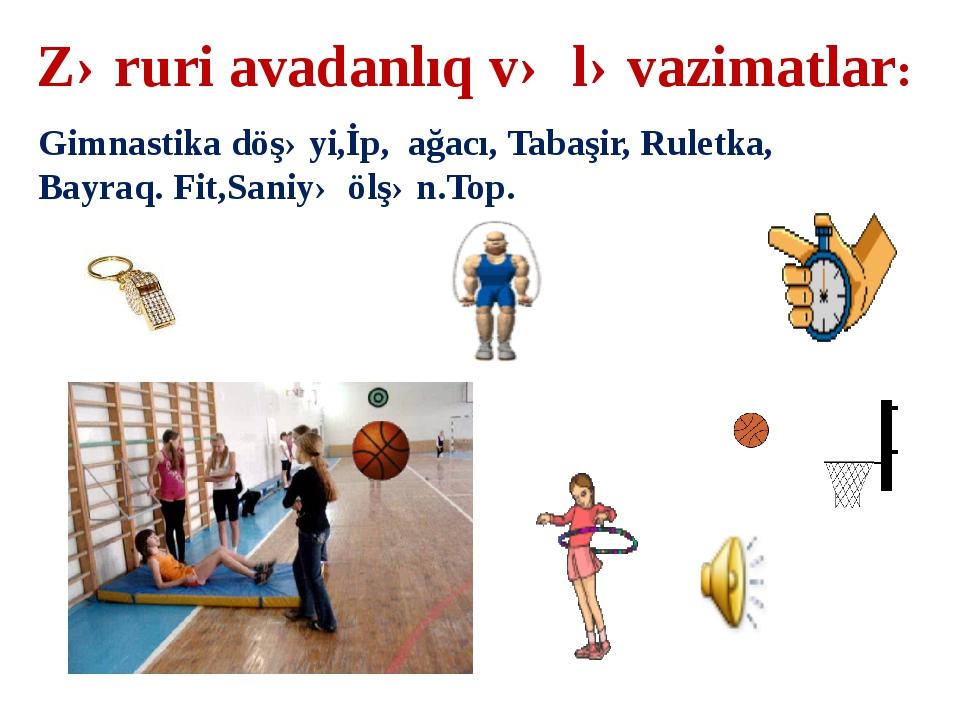 Zəruri avadanlıq və ləvazimatlar: Gimnastika döşəyi,İp, ağacı, Tabaşir, Rulet...