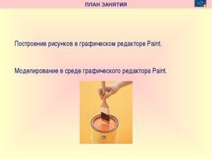 ПЛАН ЗАНЯТИЯ Построение рисунков в графическом редакторе Paint. Моделировани