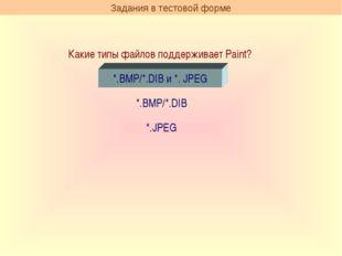 Какие типы файлов поддерживает Paint? *.BMP/*.DIB и *. JPEG *.BMP/*.DIB *.JPE