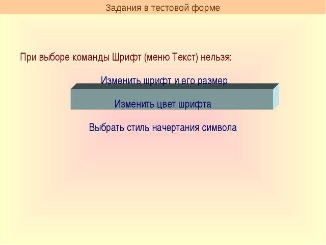 Задания в тестовой форме При выборе команды Шрифт (меню Текст) нельзя: Измени...