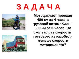 З А Д А Ч А Мотоциклист проехал 480 км за 4 часа, а грузовой автомобиль – 300