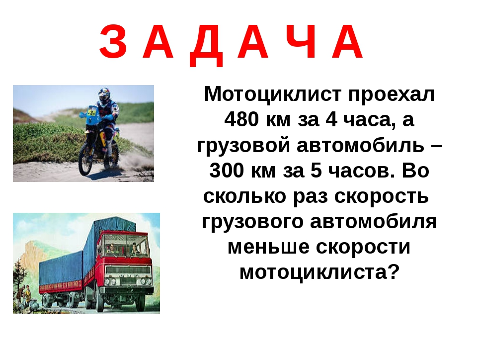 З А Д А Ч А Мотоциклист проехал 480 км за 4 часа, а грузовой автомобиль – 300...
