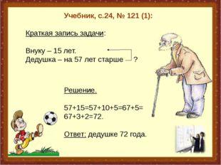 Учебник, с.24, № 121 (1): Краткая запись задачи:  Внуку – 15 лет. Дедушка –
