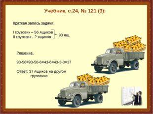 Учебник, с.24, № 121 (3): Краткая запись задачи: I грузовик – 56 ящиков II г