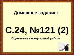 Домашнее задание: С.24, №121 (2) Подготовка к контрольной работе