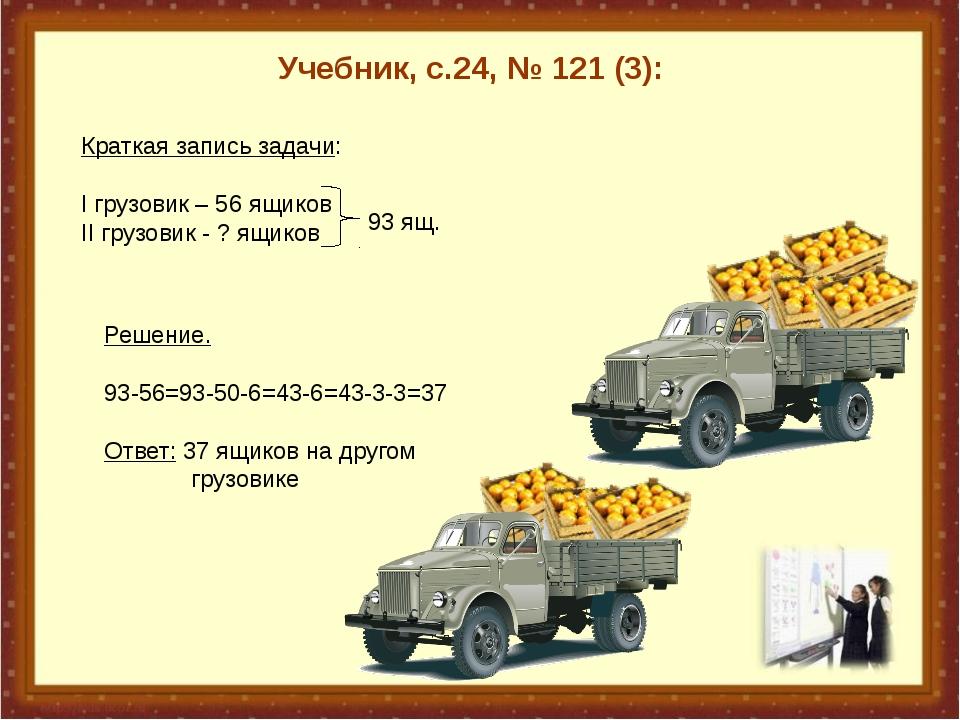 Учебник, с.24, № 121 (3): Краткая запись задачи: I грузовик – 56 ящиков II г...