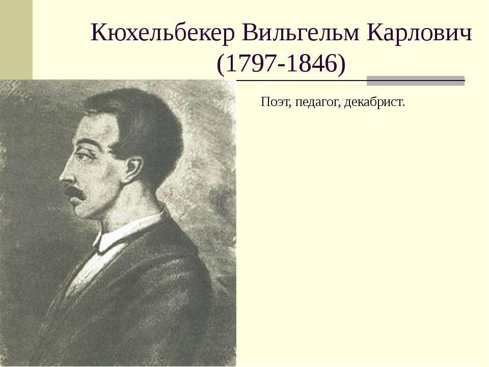 Кюхельбекер Вильгельм Карлович (1797-1846) Поэт,педагог, декабрист.