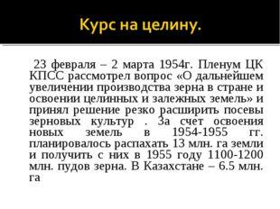 23 февраля – 2 марта 1954г. Пленум ЦК КПСС рассмотрел вопрос «О дальнейшем у