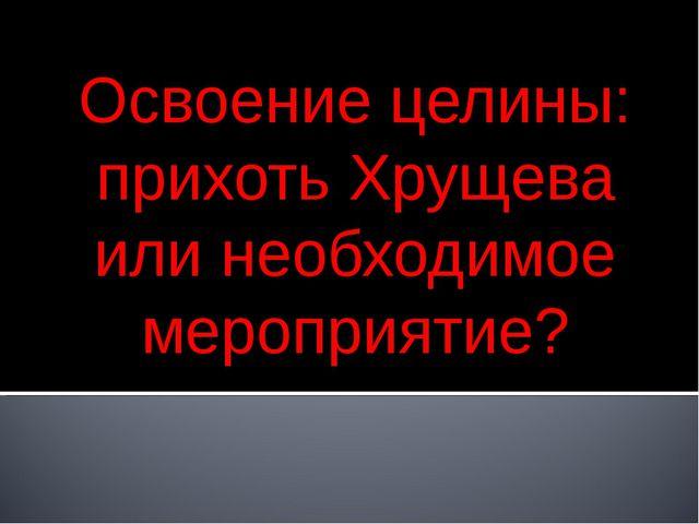 Освоение целины: прихоть Хрущева или необходимое мероприятие?