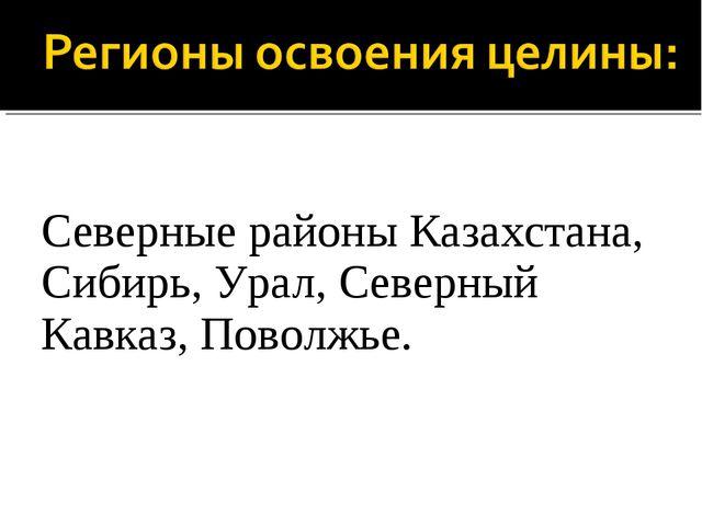 Северные районы Казахстана, Сибирь, Урал, Северный Кавказ, Поволжье.