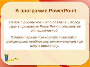 Самое трудоёмкое – это создать шаблон игры в программе PowerPoint и сделать е