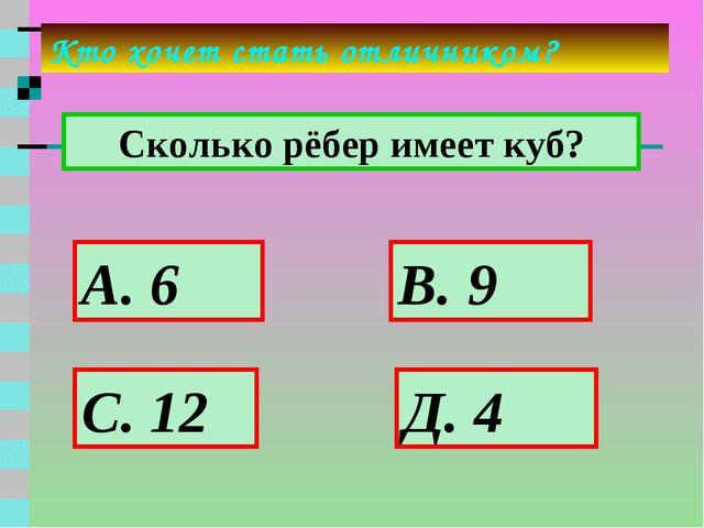 Сколько рёбер имеет куб? Кто хочет стать отличником? А. 6 В. 9 Д. 4 С. 12