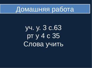 Домашняя работа уч. у. 3 с.63 рт у 4 с 35 Слова учить