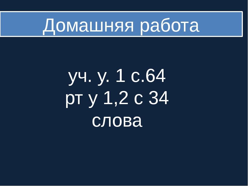 Домашняя работа уч. у. 1 с.64 рт у 1,2 с 34 слова