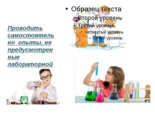 Проводить самостоятельно опыты, не предусмотренные лабораторной работой.