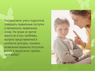 Бессмысленно учить подростков совершать правильные поступки и произносить пра