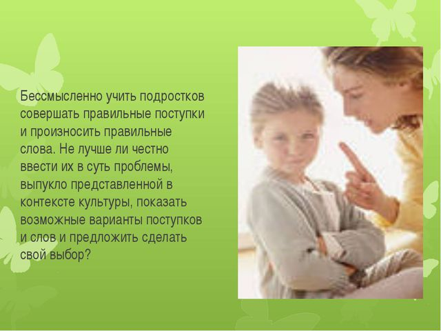Бессмысленно учить подростков совершать правильные поступки и произносить пра...
