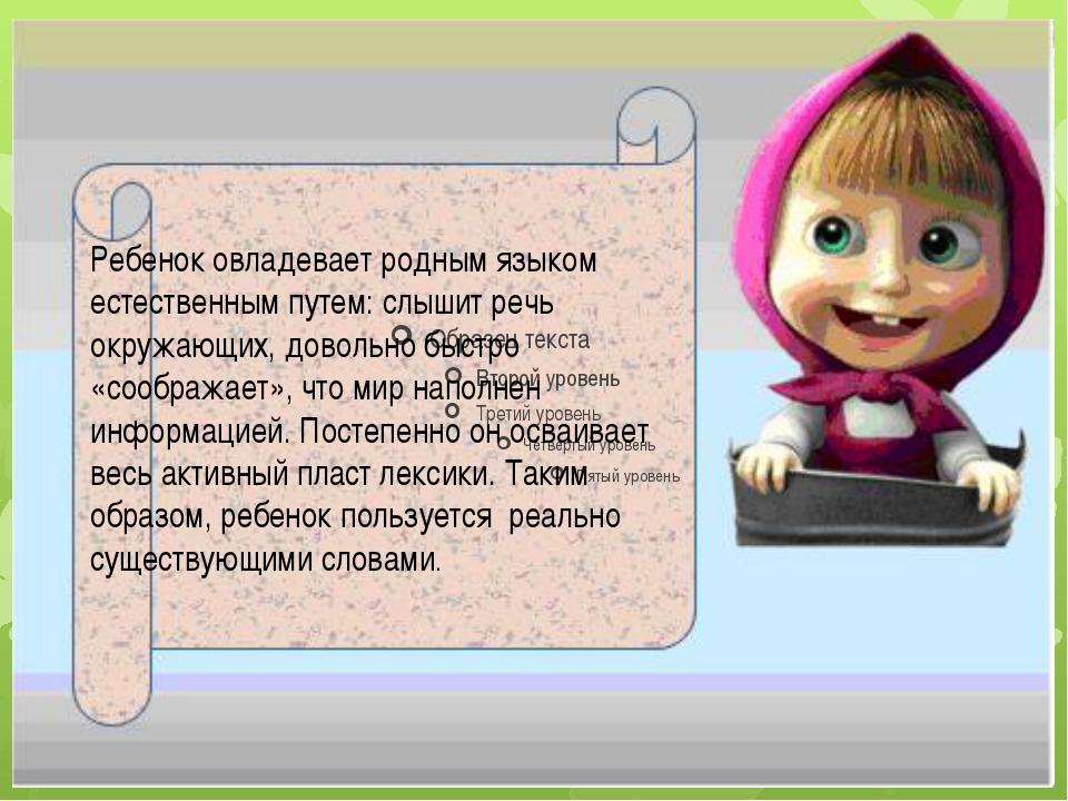 Ребенок овладевает родным языком естественным путем: слышит речь окружающих,...