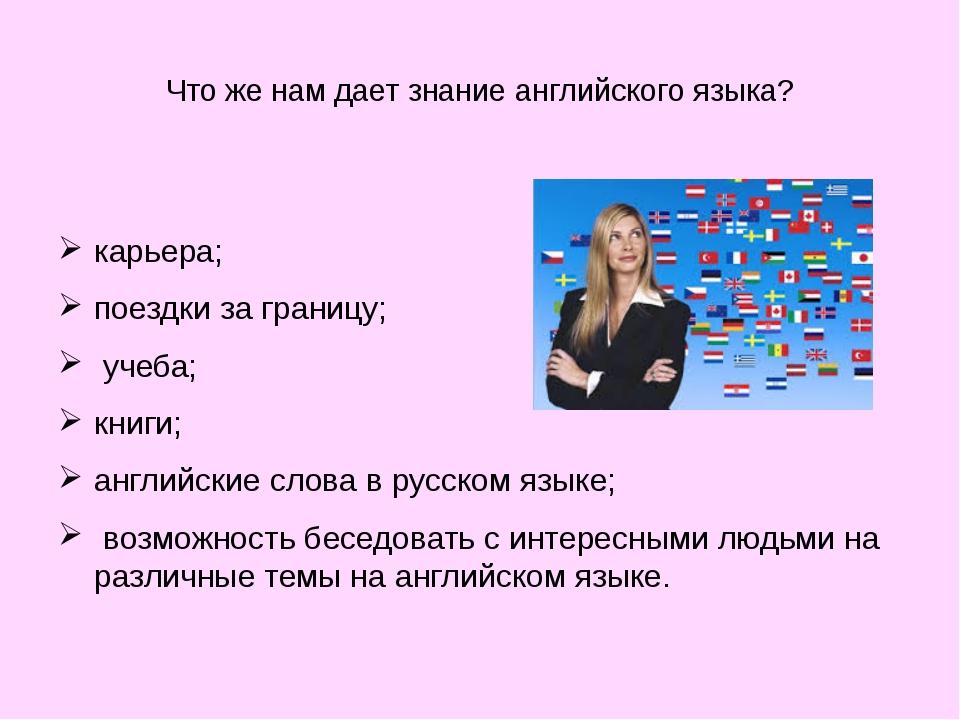 Что же нам дает знание английского языка?  карьера; поездки за границу; уче...