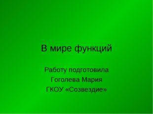 В мире функций Работу подготовила Гоголева Мария ГКОУ «Созвездие»