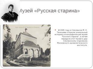 Музей «Русская старина» В1905 году в Смоленске М. К. Тенишева открыла уника