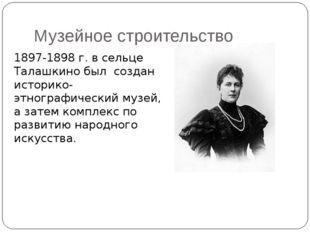 Музейное строительство 1897-1898 г. в сельце Талашкино был создан историко-эт