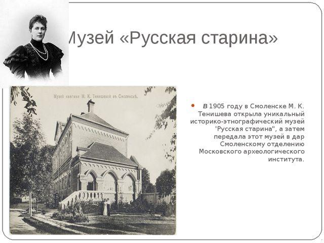 Музей «Русская старина» В1905 году в Смоленске М. К. Тенишева открыла уника...