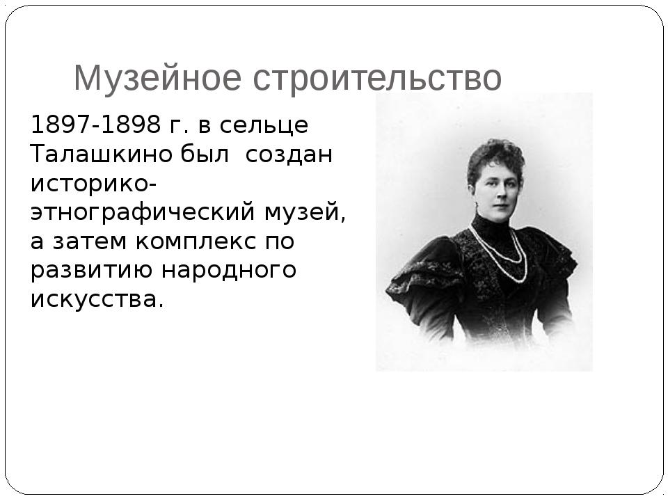 Музейное строительство 1897-1898 г. в сельце Талашкино был создан историко-эт...