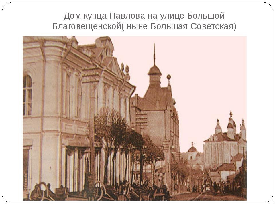 Дом купца Павлова на улице Большой Благовещенской( ныне Большая Советская)