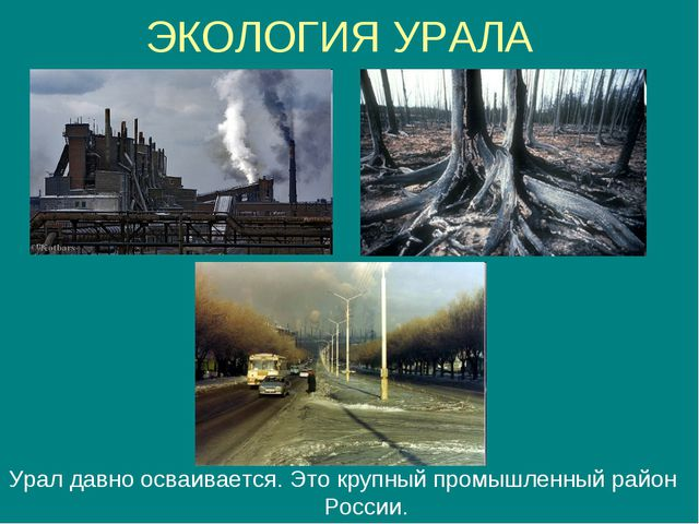 ЭКОЛОГИЯ УРАЛА Урал давно осваивается. Это крупный промышленный район России.