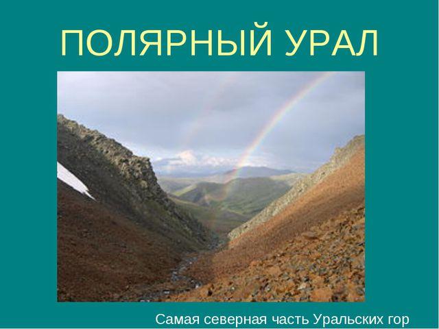 ПОЛЯРНЫЙ УРАЛ Самая северная часть Уральских гор
