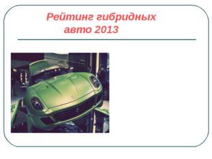 Рейтинг гибридных авто 2013 . В гибридную стезю подались и знаменитые создате