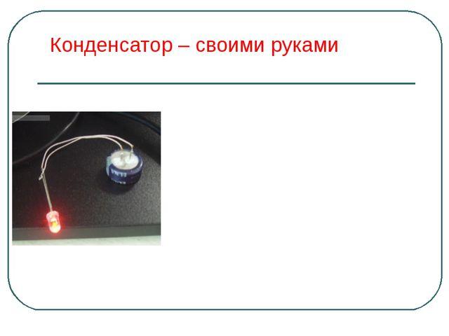 Конденсатор – своими руками Ионистор - это конденсатор, который может накапли...